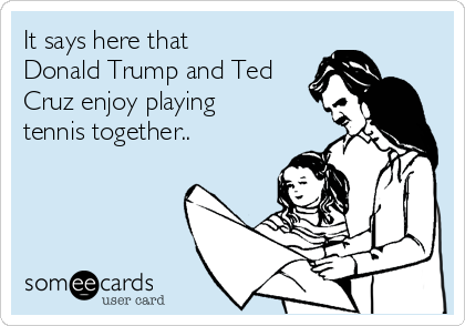 It says here that Donald Trump and Ted Cruz enjoy playing tennis together..