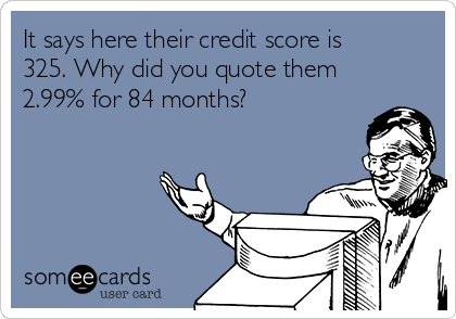 It says here their credit score is 325. Why did you quote them 2.99% for 84 months?