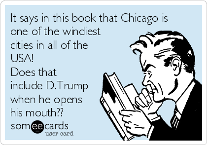 It says in this book that Chicago is one of the windiest cities in all of the USA! Does that include D.Trump when he opens his mouth??