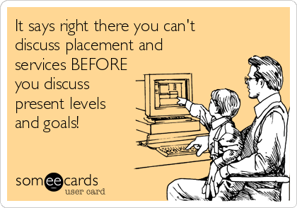 It says right there you can't discuss placement and services BEFORE you discuss present levels and goals!