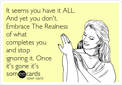It seems you have it ALL. And yet you don't. Embrace The Realness of what completes you and stop ignoring it. Once it's gone it's