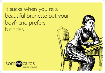 It sucks when you're a beautiful brunette but your boyfriend prefers blondes.
