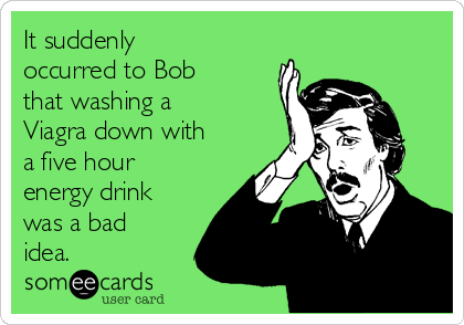 It suddenly occurred to Bob that washing a Viagra down with a five hour energy drink was a bad idea.