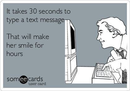It takes 30 seconds to type a text message    That will make her smile for hours