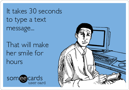 It takes 30 seconds to type a text message...  That will make her smile for hours