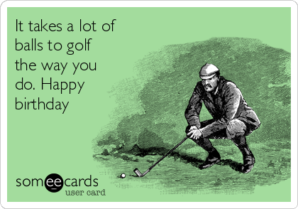It Takes A Lot Of Balls To Golf The Way You Do Happy Birthday