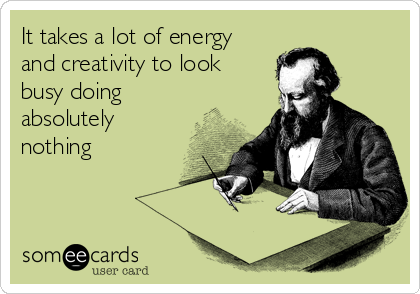It takes a lot of energy and creativity to look busy doing absolutely nothing
