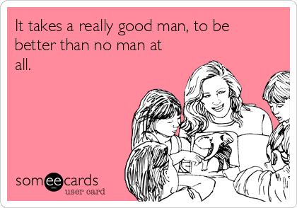 It takes a really good man, to be better than no man at all.