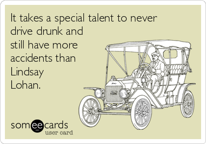 It takes a special talent to never drive drunk and still have more accidents than Lindsay Lohan.