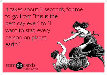 """It takes about 3 seconds, for me to go from """"this is the best day ever"""" to """"I want to stab every person on planet earth!"""""""