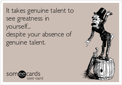 It takes genuine talent to see greatness in yourself... despite your absence of genuine talent.