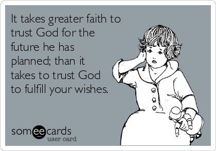 It takes greater faith to trust God for the future he has planned; than it takes to trust God to fulfill your wishes.