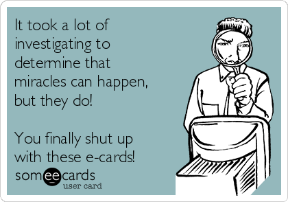 It took a lot of investigating to determine that miracles can happen, but they do!  You finally shut up with these e-cards!