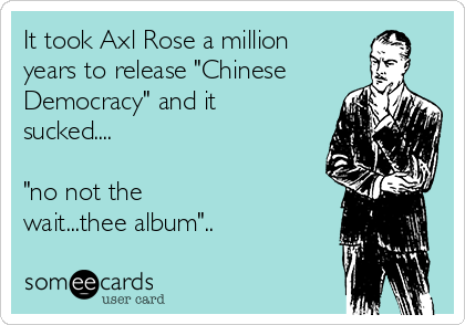 """It took Axl Rose a million years to release """"Chinese Democracy"""" and it sucked....   """"no not the wait...thee album"""".."""