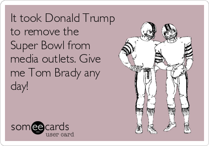 It took Donald Trump to remove the Super Bowl from media outlets. Give me Tom Brady any day!