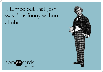 It turned out that Josh wasn't as funny without alcohol