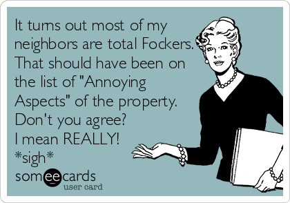 """It turns out most of my neighbors are total Fockers. That should have been on the list of """"Annoying Aspects"""" of the property. Don't you agree? I mean REALLY! *sigh*"""