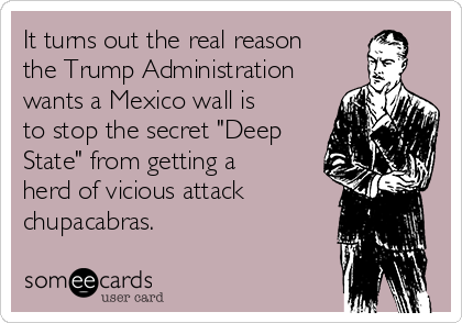 """It turns out the real reason the Trump Administration wants a Mexico wall is to stop the secret """"Deep State"""" from getting a herd of vicious attack chupacabras."""