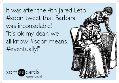 "It was after the 4th Jared Leto  #soon tweet that Barbara  was inconsolable! ""It's ok my dear, we all know #soon means, #eventually!"""