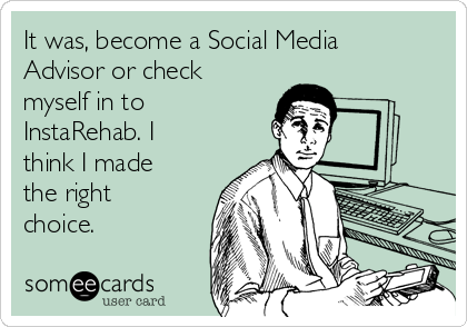 It was, become a Social Media Advisor or check myself in to InstaRehab. I think I made the right choice.