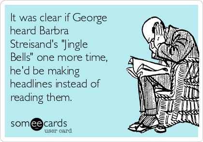 "It was clear if George heard Barbra Streisand's ""Jingle Bells"" one more time, he'd be making headlines instead of reading them."