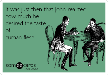 It was just then that John realized how much he desired the taste of human flesh