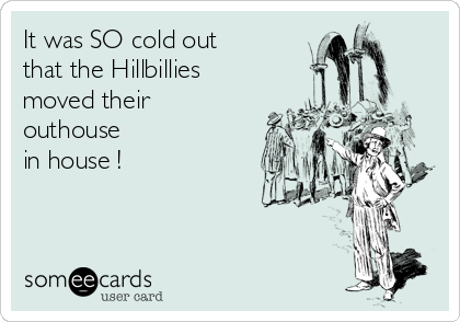 It was SO cold out that the Hillbillies moved their outhouse in house !
