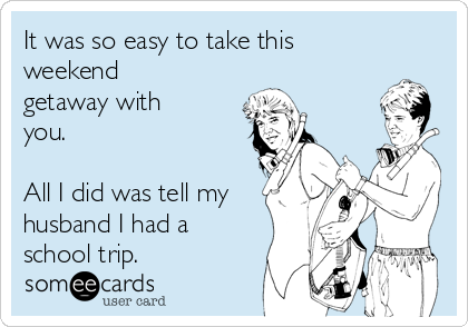It was so easy to take this weekend getaway with you.    All I did was tell my husband I had a school trip.