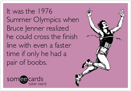 It was the 1976 Summer Olympics when Bruce Jenner realized he could cross the finish line with even a faster time if only he had a pair of boobs.