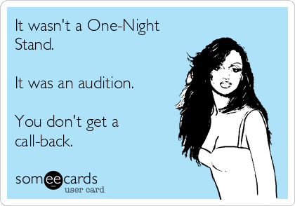 It wasn't a One-Night Stand.   It was an audition.  You don't get a call-back.