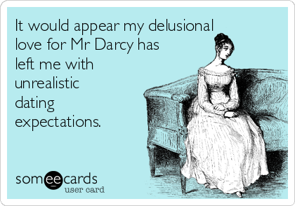 It would appear my delusional love for Mr Darcy has left me with unrealistic dating expectations.