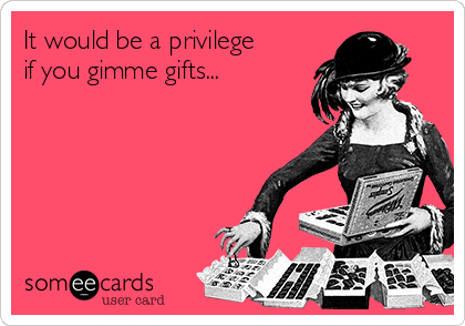 It would be a privilege if you gimme gifts...