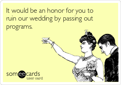 It would be an honor for you to ruin our wedding by passing out programs.