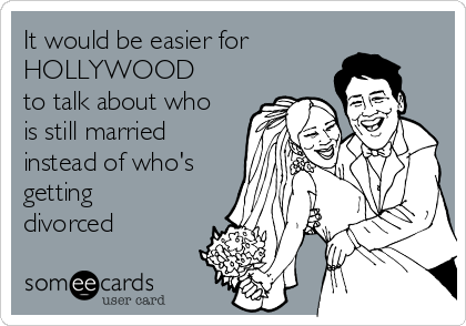 It would be easier for HOLLYWOOD to talk about who is still married instead of who's getting divorced