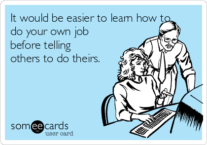 It would be easier to learn how to do your own job before telling others to do theirs.
