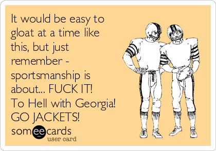 It would be easy to gloat at a time like this, but just remember - sportsmanship is about... FUCK IT! To Hell with Georgia! GO JACKETS!