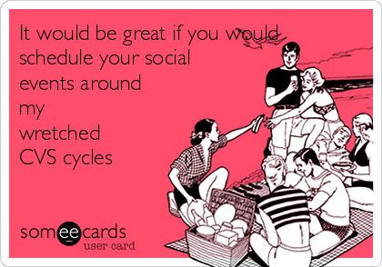 It would be great if you would schedule your social events around my wretched CVS cycles