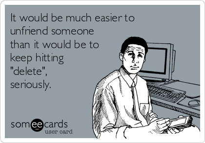 "It would be much easier to unfriend someone than it would be to keep hitting ""delete"", seriously."