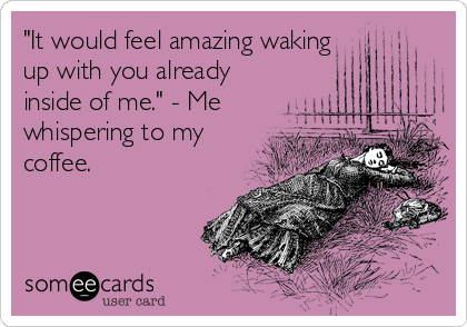 """It would feel amazing waking up with you already inside of me."" - Me whispering to my coffee."
