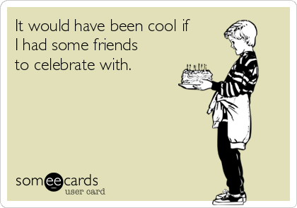 It would have been cool if I had some friends to celebrate with.
