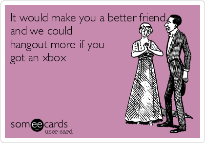 It would make you a better friend and we could hangout more if you got an xbox