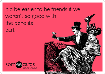 It'd be easier to be friends if we weren't so good with the benefits part.