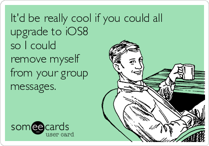 It'd be really cool if you could all upgrade to iOS8 so I could remove myself from your group messages.