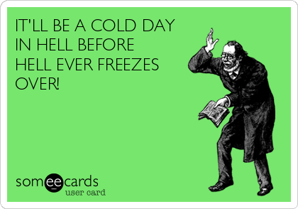 IT'LL BE A COLD DAY IN HELL BEFORE  HELL EVER FREEZES OVER!