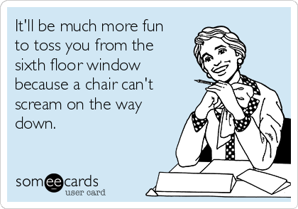 It'll be much more fun to toss you from the sixth floor window because a chair can't scream on the way down.