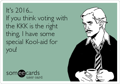 It's 2016... If you think voting with the KKK is the right thing, I have some special Kool-aid for you!
