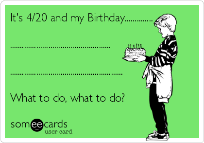 It's 4/20 and my Birthday..............   ..................................................  ........................................................  What to do, what to do?