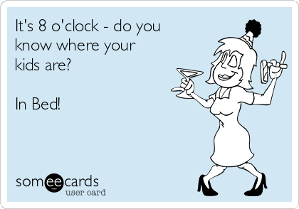 It's 8 o'clock - do you know where your kids are?   In Bed!