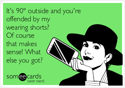 It's 90° outside and you're offended by my wearing shorts? Of course that makes sense! What else you got?