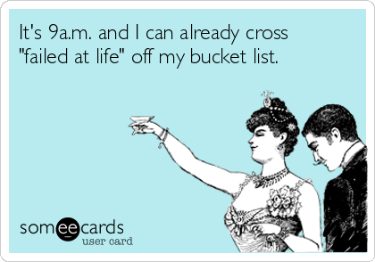 """It's 9a.m. and I can already cross """"failed at life"""" off my bucket list."""